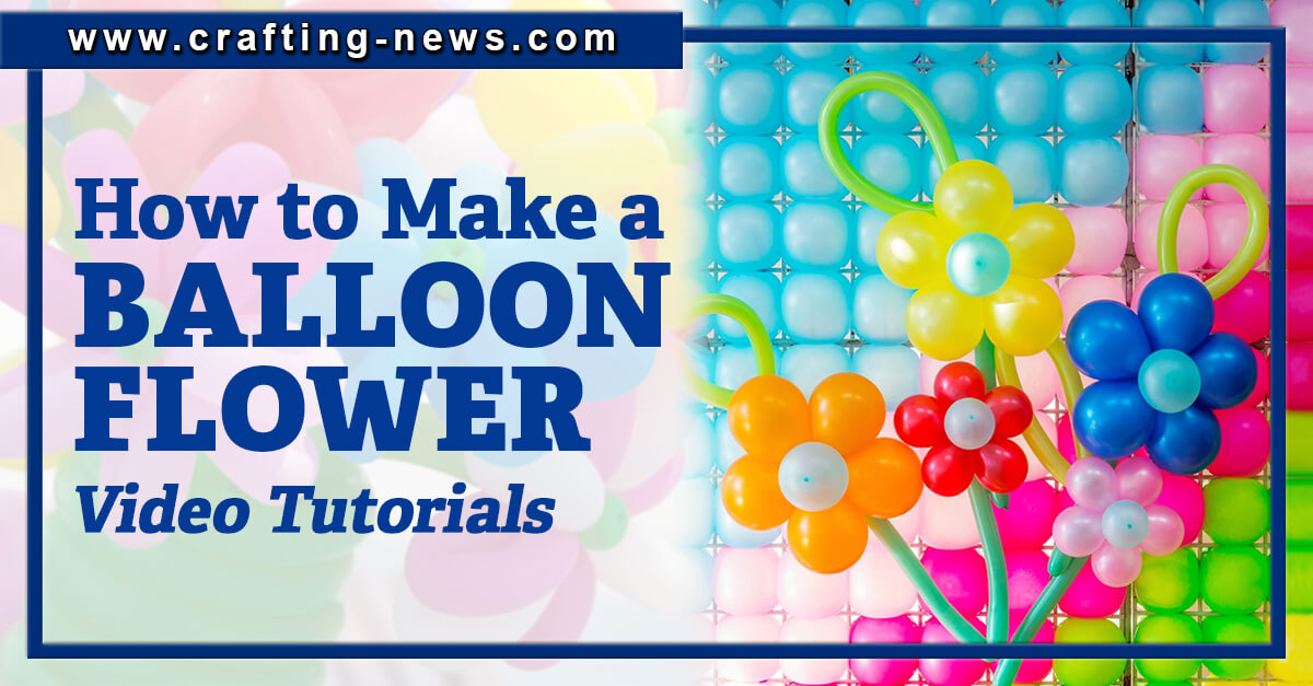 HOW TO MAKE A BALLOON FLOWER WITH 10 VIDEO TUTORIALS